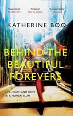 Behind the Beautiful Forevers : Life, Death and Hope in a Mumbai Slum - Katherine Boo