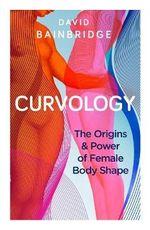 Curvology : The Origins and Power of Female Body Shape - David Bainbridge