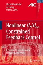 Nonlinear H2/H-Infinity Constrained Feedback Control : A Practical Design Approach Using Neural Networks :  A Practical Design Approach Using Neural Networks - Murad Abu-Khalaf