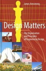 Design Matters : The Organisation and Principles of Engineering Design :  The Organisation and Principles of Engineering Design - James Armstrong