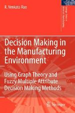 Decision Making in the Manufacturing Environment : Using Graph Theory and Fuzzy Multiple Attribute Decision Making Methods - R. Venkata Rao