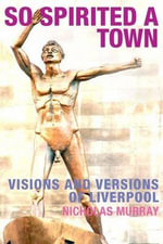 So Spirited a Town : Visions and Versions of Liverpool - Nicholas Murray
