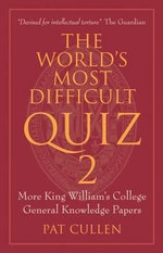 The World's Most Difficult Quiz 2 : More King William's College General Knowledge Papers - Pat Cullen