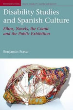 Disability Studies and Spanish Culture : Films, Novels, the Comic and the Public Exhibition - Benjamin Fraser