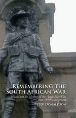Remembering the South African War : Britain and the Memory of the Anglo-Boer War, from 1899 to the Present - Peter Donaldson