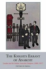 The Knights Errant of Anarchy : London and the Italian Anarchist Diaspora (1880-1917) - Pietro De Paola