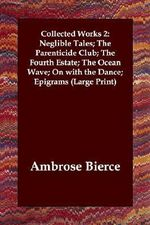 Collected Works 2 : Neglible Tales; The Parenticide Club; The Fourth Estate; The Ocean Wave; On with the Dance; Epigrams - Ambrose Bierce