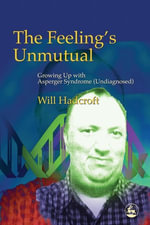 The Feeling's Unmutual : Growing Up with Asperger Syndrome (Undiagnosed) - William Hadcroft