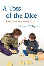 A Toss of the Dice : Stories from a Pediatrician's Practice - Natasha T. Hays