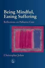 Being Mindful, Easing Suffering : Reflections on Palliative Care - Christopher Johns