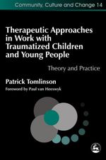Therapeutic Approaches in Work with Traumatised Children and Young People : Theory and Practice - Patrick Tomlinson