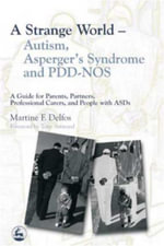 A Strange World - Autism, Asperger's Syndrome and PDD-NOS : A Guide for Parents, Partners, Professional Carers, and People with ASDs - Martine Delfos