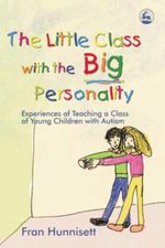 The Little Class with the Big Personality : Experiences of Teaching a Class of Young Children with Autism - Fran Hunnisett
