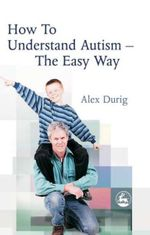 How to Understand Autism - The Easy Way : The Easy Way - Alexander Durig