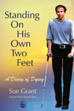 Standing on His Own Two Feet : A Diary of Dying - Sue Grant