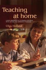Teaching at Home : A New Approach to Tutoring Children with Autism and Asperger Syndrome - Olga Holland