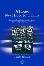 A House Next Door to Trauma : Learning from Holocaust Survivors How to Respond to Atrocity - Judith Hassan