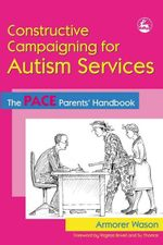 Constructive Campaigning for Autism Services : The Pace Parents' Handbook - Armorer Wason