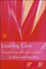Leaving Care : Throughcare and Aftercare in Scotland - Jo Dixon