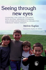Seeing Through New Eyes : Changing the Lives of Children with Autism, Asperger Syndrome and other Developmental Disabilities Through Vision Therapy - Melvin Kaplan