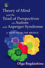Theory of Mind and the Triad of Perspectives on Autism and Asperger Syndrome : A View from the Bridge - Olga Bogdashina