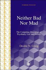 Neither Bad Nor Mad : The Competing Discourses of Psychiatry, Law and Politics - Deidre Greig