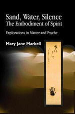 Sand, Water, Silence - The Embodiment of Spirit : Explorations in Matter and Psyche - Mary Jane Markell