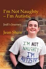I'm not Naughty - I'm Autistic : Jodi's Journey - Jean Shaw