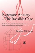 Exposure Anxiety - The Invisible Cage : An Exploration of Self-Protection Responses in the Autism Spectrum and Beyond - Donna Williams