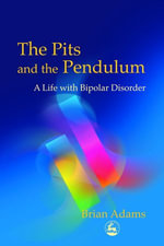 The Pits and the Pendulum : A Life with Bipolar Disorder - Brian Adams