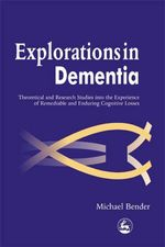 Explorations in Dementia : Theoretical and Research Studies into the Experience of Remediable and Enduring Cognitive Losses - Michael Bender
