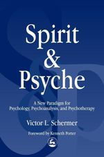 Spirit and Psyche : A New Paradigm for Psychology, Psychoanalysis and Psychotherapy - Victor Schermer