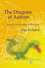The Dragons of Autism : Autism as a Source of Wisdom - Olga Holland