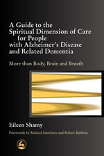A Guide to the Spiritual Dimension of Care for People with Alzheimer's Disease and Related Dementia : More Than Body, Brain and Breath