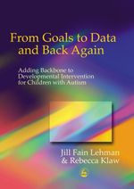 From Goals to Data and Back Again : Adding Backbone to Developmental Intervention for Children with Autism - Jill Fain Lehman