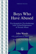 Boys Who Have Abused : Psychoanalytic Psychotherapy with Victim/Perpetrators of Sexual Abuse - John Woods