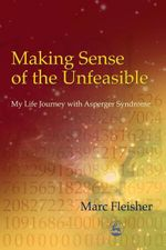 Making Sense of the Unfeasible : My Life Journey with Asperger Syndrome - Marc Fleisher