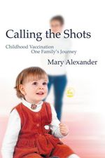 Calling the Shots : Childhood Vaccination One Family's Journey - Mary Alexander