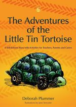 The Adventures of the Little Tin Tortoise : A Self-Esteem Story with Activities for Teachers, Parents and Carers - Deborah Plummer