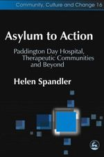 Asylum to Action : Paddington Day Hospital, Therapeutic Communities and Beyond - Helen Spandler