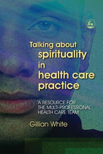 Talking About Spirituality in Health Care Practice : A Resource for the Multi-Professional Health Care Team - Gillian White