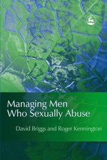Managing Men Who Sexually Abuse - David I Briggs