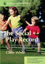 The Social Play Record : A Toolkit for Assessing and Developing Social Play from Infancy to Adolescence - Chris White