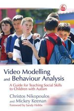 Video Modelling and Behaviour Analysis : A Guide for Teaching Social Skills to Children with Autism - Christos Nikopoulos