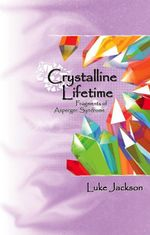 Crystalline Lifetime : Fragments of Asperger Syndrome - Luke Jackson