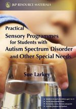 Practical Sensory Programmes : For Students with Autism Spectrum Disorder and Other Special Needs - Sue Larkey