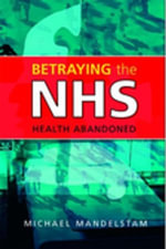 Betraying the Nhs : Health Abandoned - Michael Mandelstam