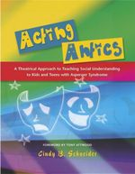 Acting Antics : A Theatrical Approach to Teaching Social Understanding to Kids and Teens with Asperger Syndrome - Cindy Schneider