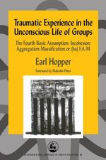 Traumatic Experience in the Unconscious Life of Groups : The Fourth Basic Assumption: Incohesion: Aggregation/Massification or (Ba) I: A/M - Earl Hopper