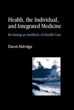 Health, the Individual, and Integrated Medicine : Revisiting an Aesthetic of Health Care - David Aldridge